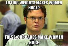 Lifting weights makes women huge? False. Cupcakes make women huge.  Damn. I was hoping it was the other way around.
