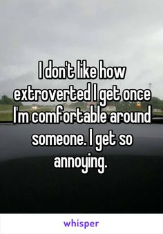 I don't like how extroverted I get once I'm comfortable around someone. I get so annoying.