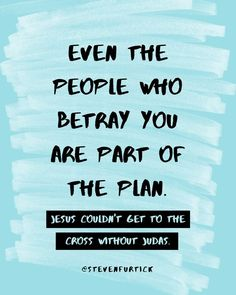 EVEN THE PEOPLE WHO BETRAY U ARE PART OF THE PLAN, JESUS COULDN'T GET TO THE CROSS WITHOUT JUDAS