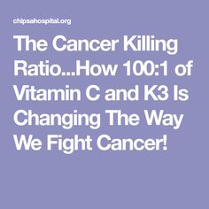 The Cancer Killing Ratio...How 100:1 of Vitamin C and K3 Is Changing The Way We Fight Cancer!