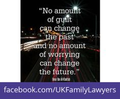 """Family Lawyers who specialise in Family Law. Quote: """"No amount of guilt can change the past and no amount of worrying can change the future"""". Get daily legal advice at www.facebook.com/UKFamilyLawyers"""