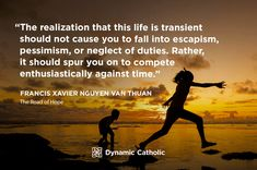 """""""The realization that this life is transient should not cause you to fall into escapism, pessimism, or neglect of duties. Rather, it should spur you on to compete enthusiastically against time."""" Francis Xavier Nguyen Van Thuan, The Road of Hope Dynamic Catholic, Ancient Words, Francis Xavier, Catholic Quotes, Love The Lord, Spiritual Quotes, Quotations, Reflection, Motivational Quotes"""