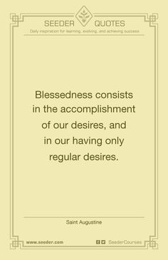 Blessedness consists in the accomplishment of our desires, and in our having only regular desires. - Saint Augustine | http://seeder.com