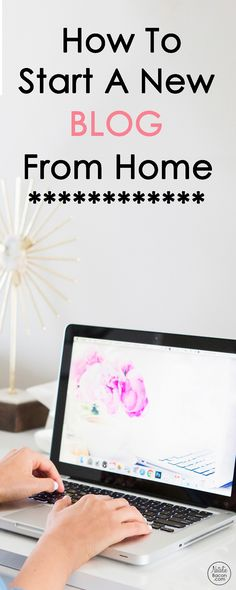 How to start a blog from home - a step by step guide for starting a blog and learning how to blog and make money blogging