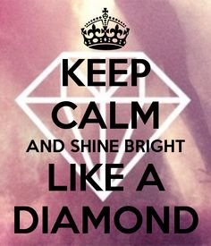 KEEP CALM AND SHINE BRIGHT  LIKE A  DIAMOND