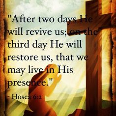 """After two days he will revive us; on the third day he will restore us, that we may live in his presence.'""(Hosea 6:2)"