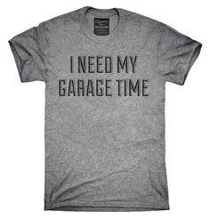 I Need My Garage Time Shirt, Hoodies, Tanktops