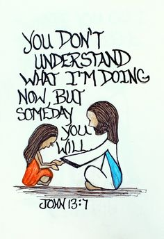 """""""You don't understand what I am doing now, but someday you will."""" John 13:7"""