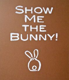 Show Me The Bunny Fun Saying Handmade Printed by greenesleeves
