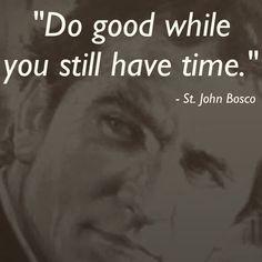 Faça o bem enquanto você ainda tem tempo.St John Bosco