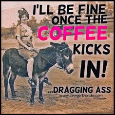 I'll be fine once the coffee kicks in...dragging ass www.cowgirlblondie.com