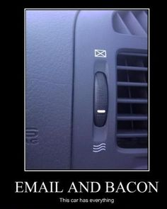 car, email & bacon. Oh my!