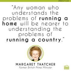"""""""ANY WOMAN WHO UNDERSTANDS THE PROBLEMS OF RUNNING A HOME WILL BE NEARER TO UNDERSTANDING THE PROBLEMS OF RUNNING A COUNTRY"""" - THATCHER #quote #home #realestate"""