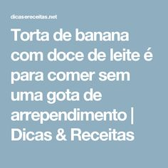 Torta de banana com doce de leite é para comer sem uma gota de arrependimento | Dicas & Receitas