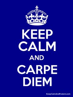 Keep Calm and Carpe Diem