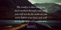 The reality is that when you have worked through your grief you will not be the same as you were before your loss; you will not be the same as you are now. | MindfulnessAndGrief.com