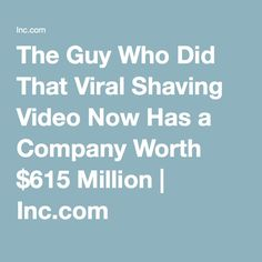 The Guy Who Did That Viral Shaving Video Now Has a Company Worth $615 Million   Inc.com