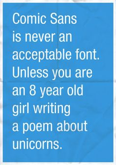 Comic Sans is never an acceptable font. Unless you are an 8 year old girl writing a poem about unicorns.