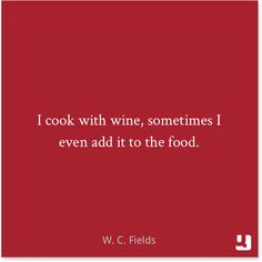 """""""I cook with wine, sometimes I even add it to the food."""" ― W.C. Fields #quotes #foodquotes"""