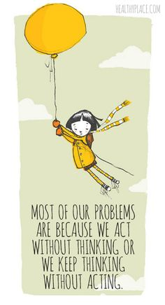 Positive Quote: Most of our problems are because we act without thinking or we keep thinking without acting. www.HealthyPlace.com