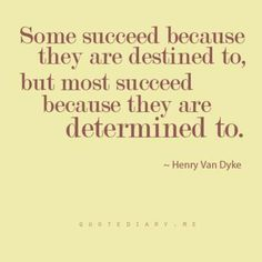 Some SUCCEED because they are destined to, but most succeed because they are DETERMINED to!