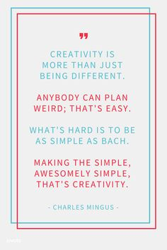 """""""CREATIVITY IS MORE THAN JUST BEING DIFFERENT. ANYBODY CAN PLAN WEIRD; THAT'S EASY. WHAT'S HARD IS TO BE AS SIMPLE AS BACH. MAKING THE SIMPLE, AWESOMELY SIMPLE, THAT'S CREATIVITY."""" - CHARLES MINGUS"""