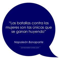 """""""Las batallas contra las mujeres son las únicas que se ganan huyendo""""  Napoleón Bonaparte"""