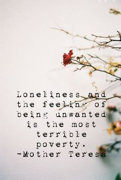 Loneliness and the feeling of being unwanted is the most terrible poverty. - Mother Teresa