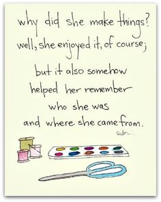 Why did she make things? Well, she enjoyed it, of course; but it also somehow helped her remember who she was & where she came from.