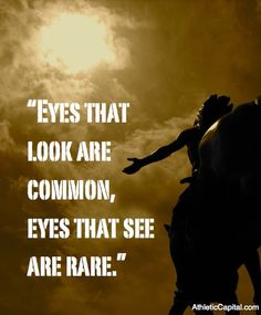 """""""Eyes that look are common, eyes that see are rare."""""""