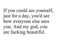 Yup.  You guys are so beautiful. You just don't realize it. And to that person who thinks this is so sweet and they are gonna try and make someone else's day by pinning, it applies to you, too!