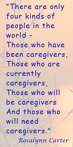 """There are only four kinds of people in the world - Those who have been caregivers,  Those who are currently caregivers,  Those who will be caregivers,  And those who will need caregivers."" Rosalyn Carter"