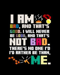 Wreck it Ralph quote. :-) Be you and be grateful for being you and who you are. :)