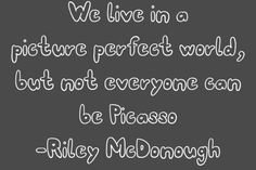 """""""We live in a picture perfect world, but not every one can be Picasso"""" - Riley McDonough"""