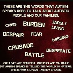 """""""These are the words that Autism Speaks uses to talk about autistic people & their families. Crisis. Burden. Barely Living. Despair. Fear. Missing. Crusade. Desperate. Battle. Our lives are beautiful, complex and valuable, but Autism Speaks is telling the world to hate us. This is why I boycott Autism Speaks."""" #BoycottAutismSpeaks"""