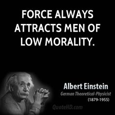 """Force always attracts men of low morality."" Albert Einstein"