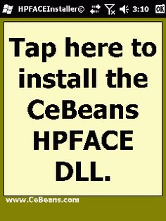 HPFACEInstaller©  This program installs the 'CeBeansHPFACE' and 'CeBeansBMPCrop.dll' that are needed for the CeBeans.com 'HPFACE' apps. Simply copy the CeBeansHPFACE.dll and CeBeansBMPCrop.dll to the '\Windows' folder and tap the button to activate them. NOTE: This app is for devices that lock when you use the program and this program only has to be used once.  http://cebeans.com/hpfaceinstallerp.htm