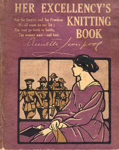 Her Excellency's Knitting Book   For the Empire and for Freedom  We all must do our bit;  The men go forth to battle,  The women wait - and knit.