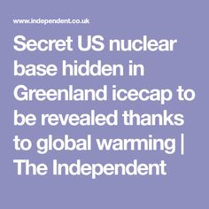 Secret US nuclear base hidden in Greenland icecap to be revealed thanks to global warming   The Independent