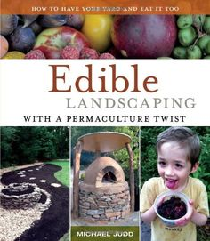 Edible Landscaping with a Permaculture Twist: How to Have Your Yard and Eat It Too - Michael Judd