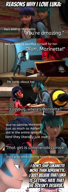 Reasons why I love Luka | Miraculous Ladybug, Season 2 Captain Hardrock In the third picture, he actually asks Ladybug if Marinette is okay. He doesn't ask where she is because it doesn't matter where Marinette is– all that matters to Luka is if she is safe... Gosh, Adrien has some catching up to do. <------------- I totally agree with all of this.