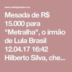 """Mesada de R$ 15.000 para """"Metralha"""", o irmão de Lula  Brasil 12.04.17 16:42 Hilberto Silva, chefe do departamento de propinas da Odebrecht, fala sobre a mesada paga a """"Metralha"""", codinome de um irmão de Lula — sempre em dinheiro."""