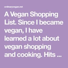 A Vegan Shopping List.Since I became vegan, I have learned a lot about vegan shopping and cooking. Hits and many misses. Now I'm here to help you.