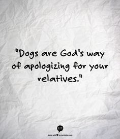 """Dogs are God's way of apologizing for your relatives."""