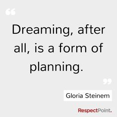 Dreaming, after all, is a form of planning. (Gloria Steinem)