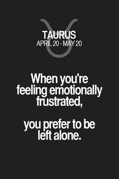 When you're feeling emotionally frustrated, you prefer to be left alone. Taurus | Taurus Quotes | Taurus Horoscope | Taurus Zodiac Signs