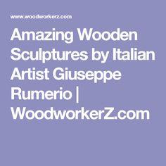 Amazing Wooden Sculptures by Italian Artist Giuseppe Rumerio | WoodworkerZ.com