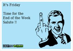 It's Friday    Time for the  End of the Week  Salute !!
