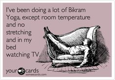 I've been doing a lot of Bikram Yoga, except room temperature and no stretching and in my bed watching TV.