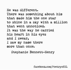 He was different. There was something about him that made him the one star to shine in a sky with a million that went unnoticed. It was the way he carried his heart in his eyes and I swear, I saw my name there more than once.